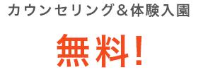 カウンセリング&体験入園 無料!